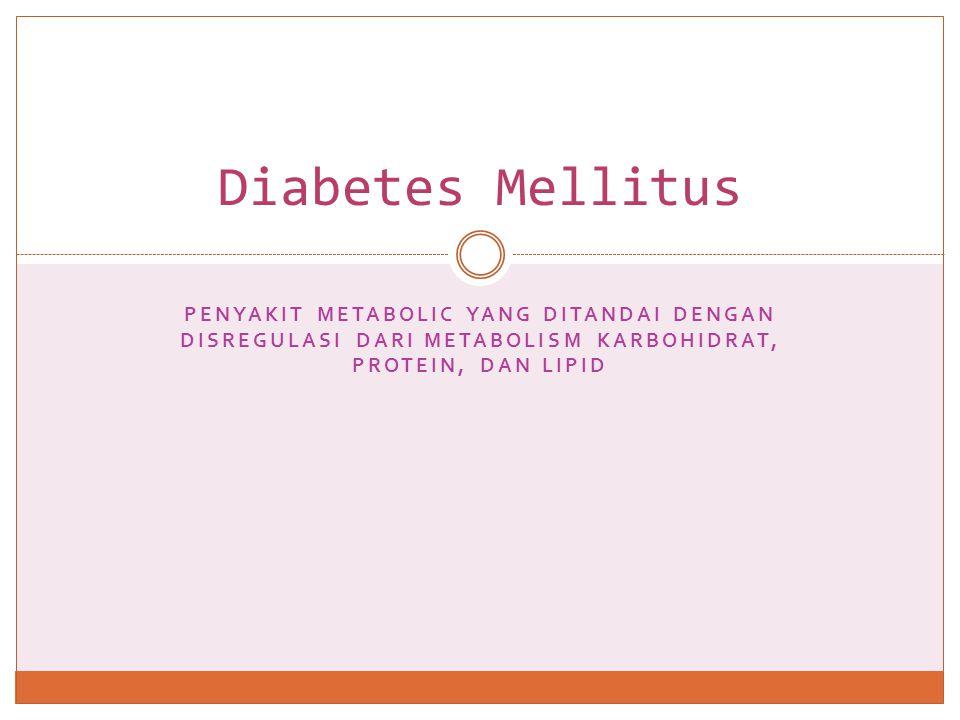 Diabetes Mellitus penyakit metabolic yang ditandai dengan disregulasi dari metabolism karbohidrat, protein, dan lipid.