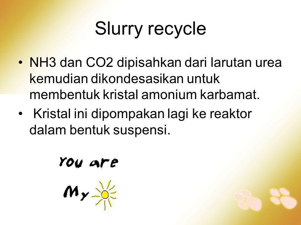 Slurry recycle NH3 dan CO2 dipisahkan dari larutan urea kemudian dikondesasikan untuk membentuk kristal amonium karbamat.