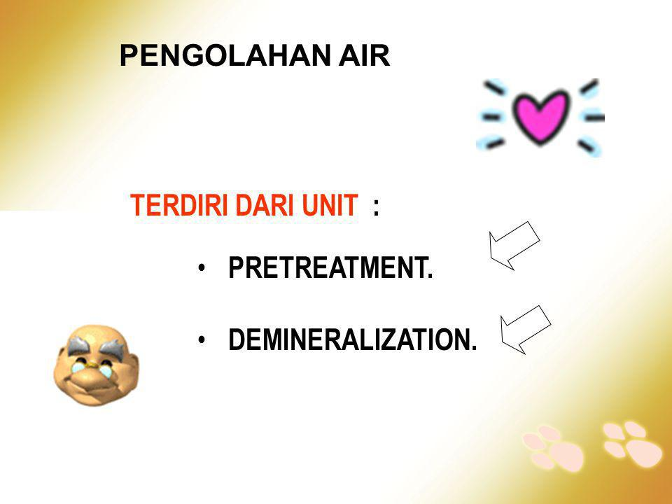PENGOLAHAN AIR TERDIRI DARI UNIT : PRETREATMENT. DEMINERALIZATION.