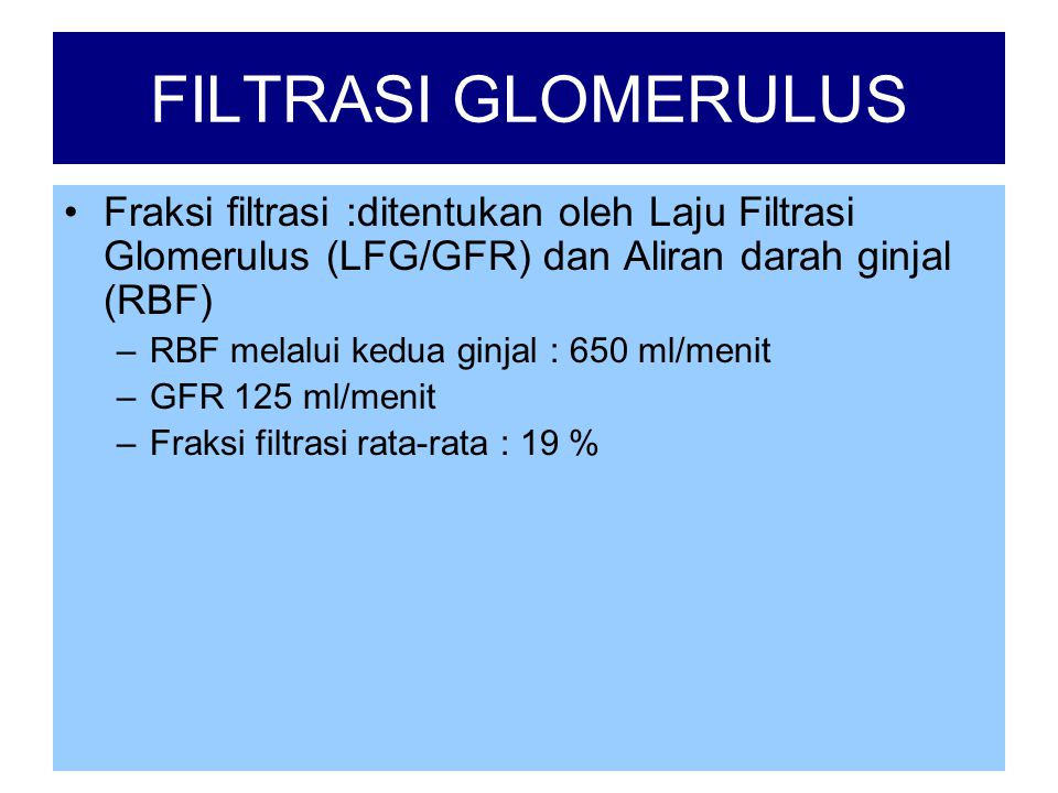 FILTRASI GLOMERULUS Fraksi filtrasi :ditentukan oleh Laju Filtrasi Glomerulus (LFG/GFR) dan Aliran darah ginjal (RBF)