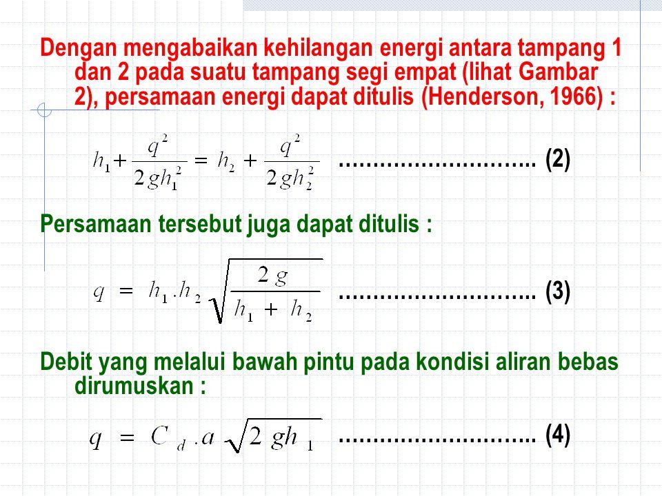 Dengan mengabaikan kehilangan energi antara tampang 1 dan 2 pada suatu tampang segi empat (lihat Gambar 2), persamaan energi dapat ditulis (Henderson, 1966) :