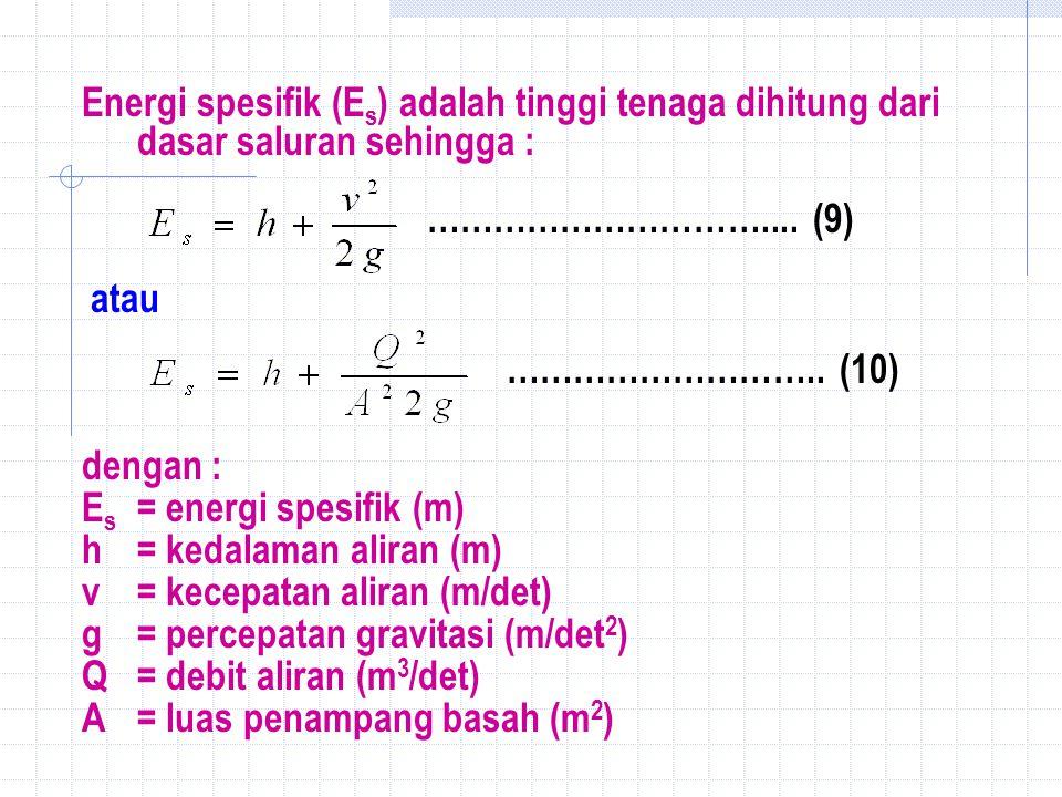 Energi spesifik (Es) adalah tinggi tenaga dihitung dari dasar saluran sehingga :