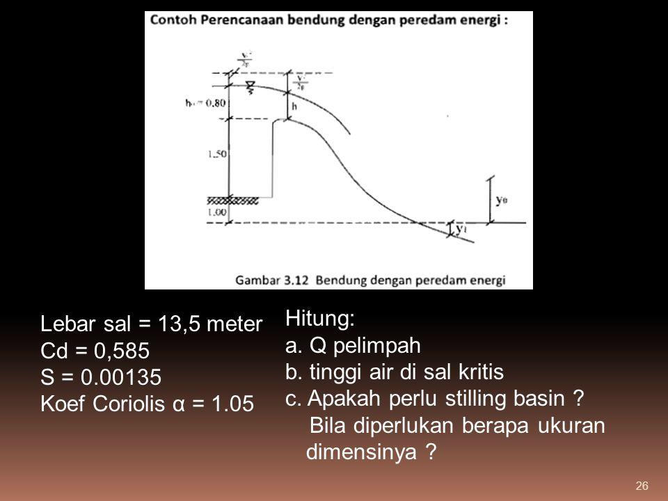 Hitung: a. Q pelimpah. b. tinggi air di sal kritis. c. Apakah perlu stilling basin Bila diperlukan berapa ukuran dimensinya