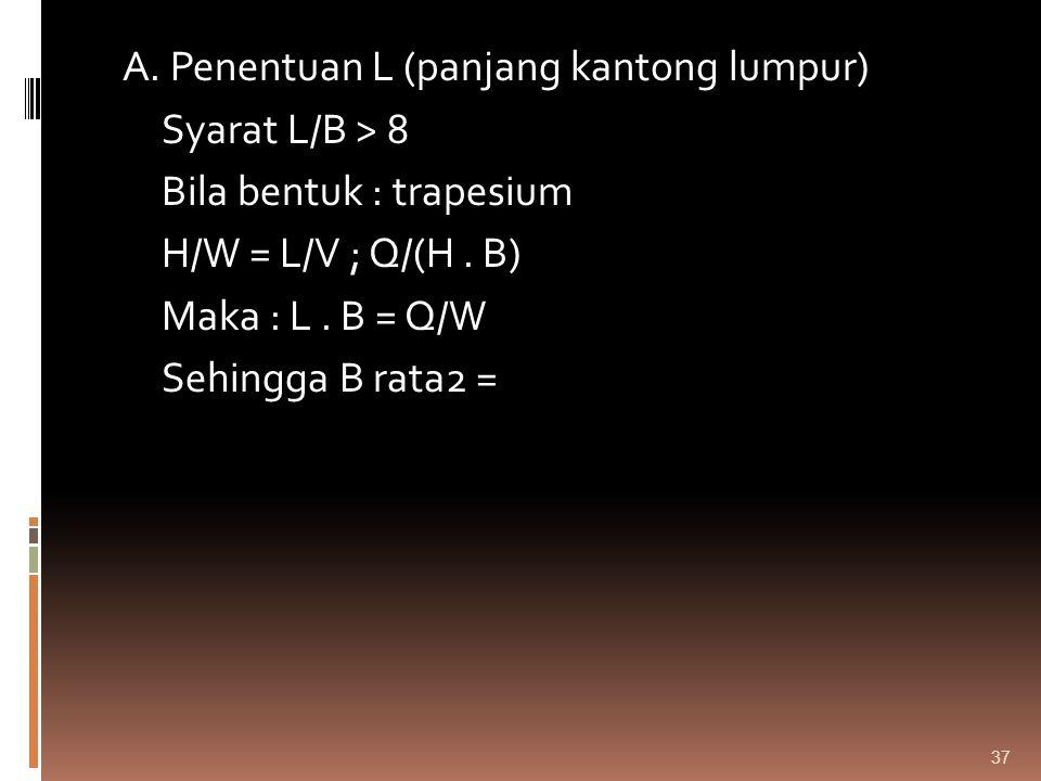 A. Penentuan L (panjang kantong lumpur) Syarat L/B > 8 Bila bentuk : trapesium H/W = L/V ; Q/(H .