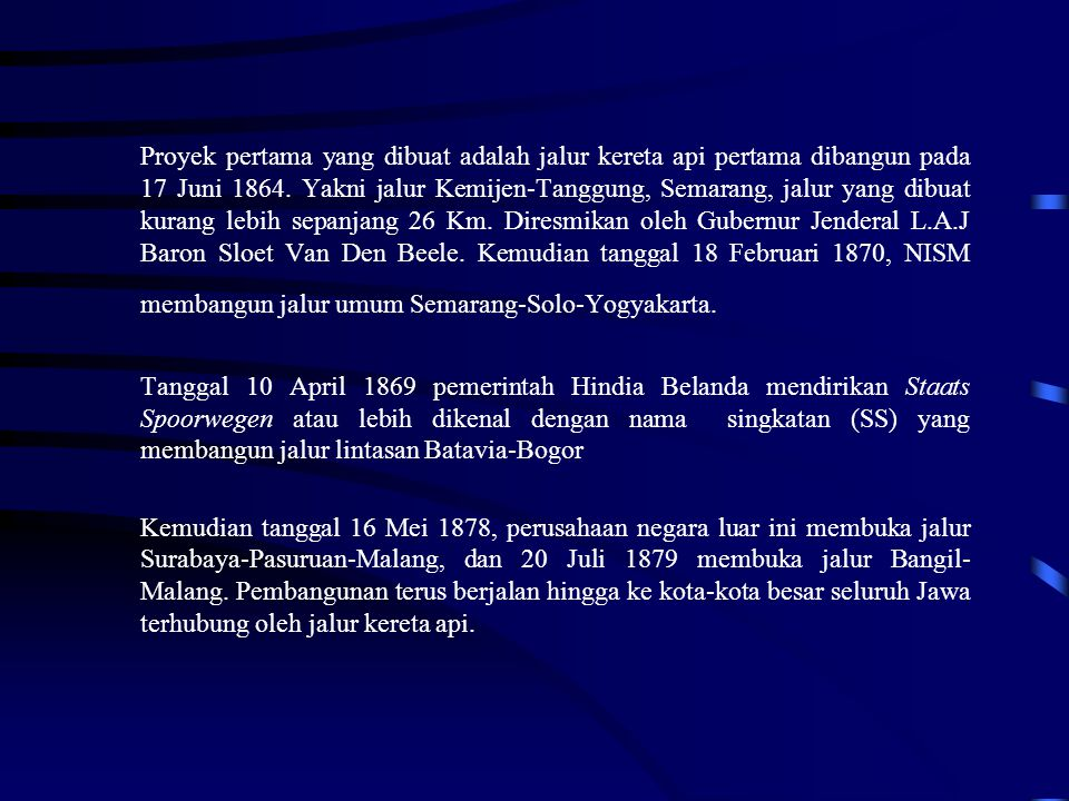 Proyek pertama yang dibuat adalah jalur kereta api pertama dibangun pada 17 Juni 1864. Yakni jalur Kemijen-Tanggung, Semarang, jalur yang dibuat kurang lebih sepanjang 26 Km. Diresmikan oleh Gubernur Jenderal L.A.J Baron Sloet Van Den Beele. Kemudian tanggal 18 Februari 1870, NISM membangun jalur umum Semarang-Solo-Yogyakarta.