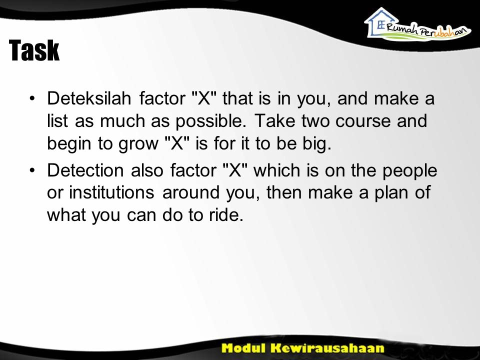 Task Deteksilah factor X that is in you, and make a list as much as possible. Take two course and begin to grow X is for it to be big.