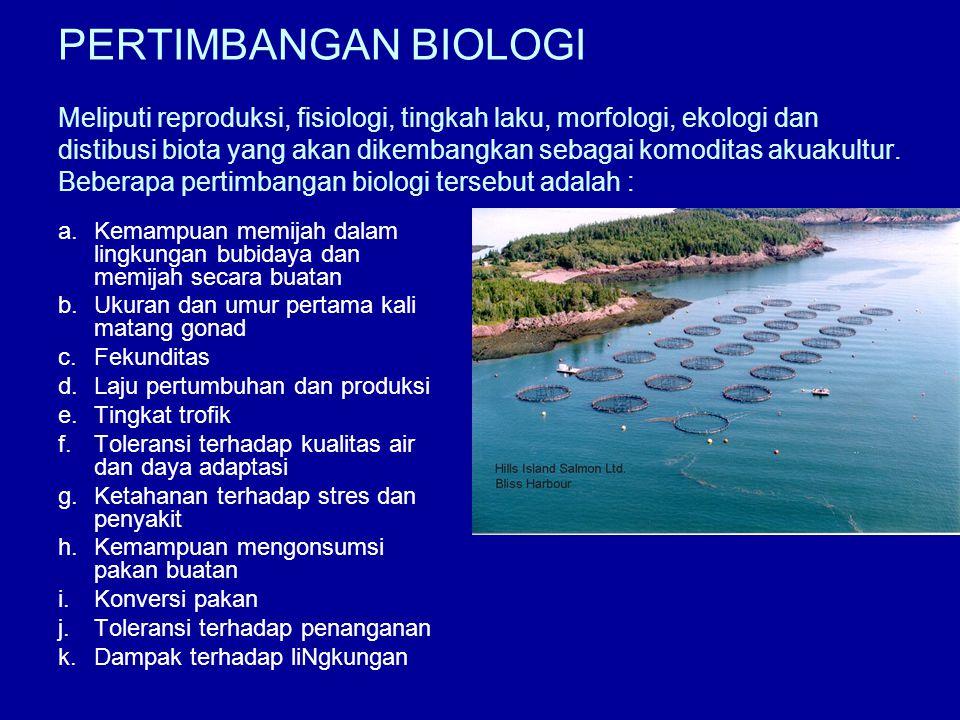 PERTIMBANGAN BIOLOGI Meliputi reproduksi, fisiologi, tingkah laku, morfologi, ekologi dan distibusi biota yang akan dikembangkan sebagai komoditas akuakultur. Beberapa pertimbangan biologi tersebut adalah :