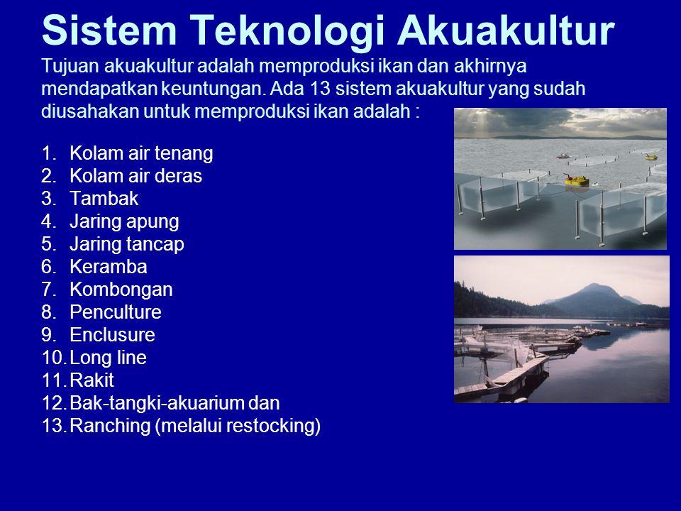 Sistem Teknologi Akuakultur Tujuan akuakultur adalah memproduksi ikan dan akhirnya mendapatkan keuntungan. Ada 13 sistem akuakultur yang sudah diusahakan untuk memproduksi ikan adalah :