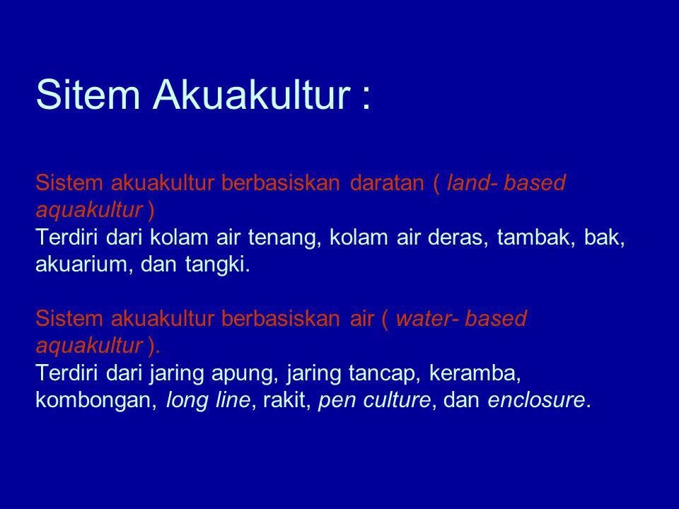 Sitem Akuakultur : Sistem akuakultur berbasiskan daratan ( land- based aquakultur ) Terdiri dari kolam air tenang, kolam air deras, tambak, bak, akuarium, dan tangki.