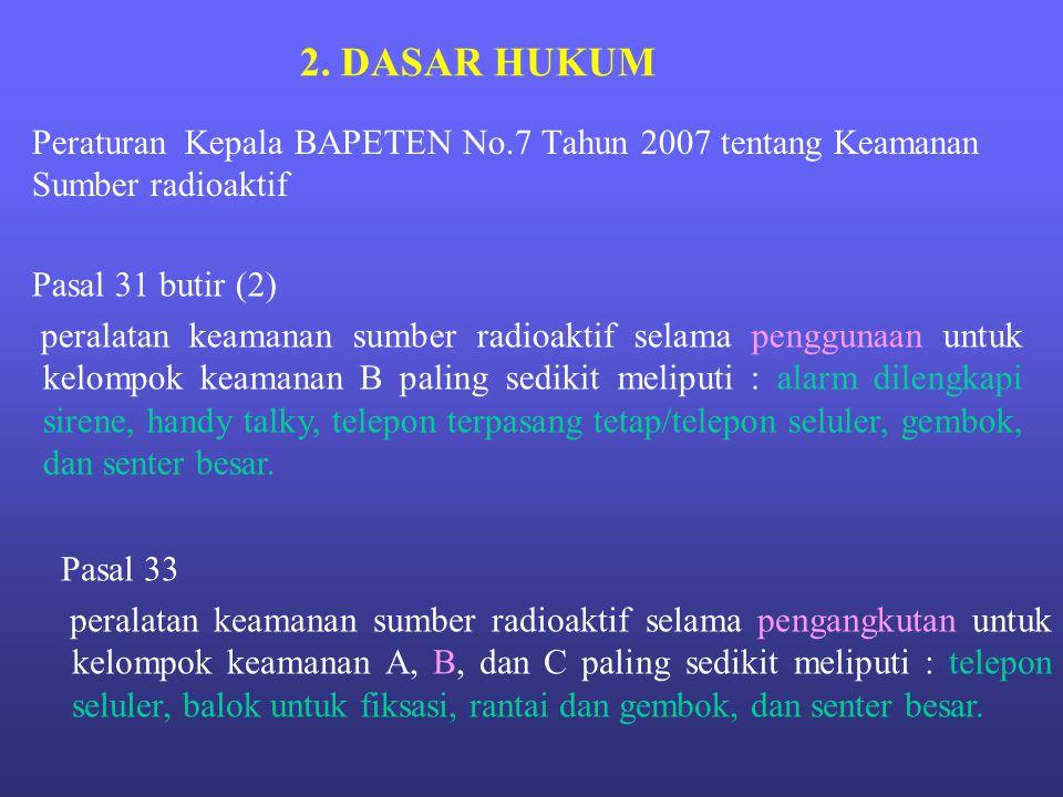2. DASAR HUKUM Peraturan Kepala BAPETEN No.7 Tahun 2007 tentang Keamanan Sumber radioaktif. Pasal 31 butir (2)
