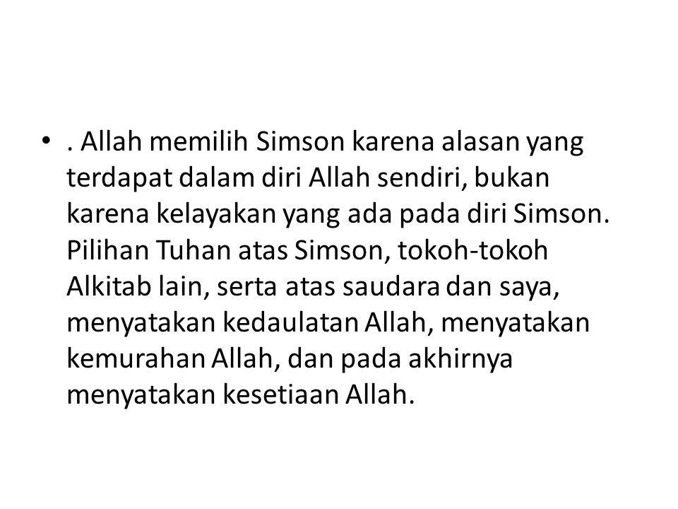 Allah memilih Simson karena alasan yang terdapat dalam diri Allah sendiri, bukan karena kelayakan yang ada pada diri Simson.