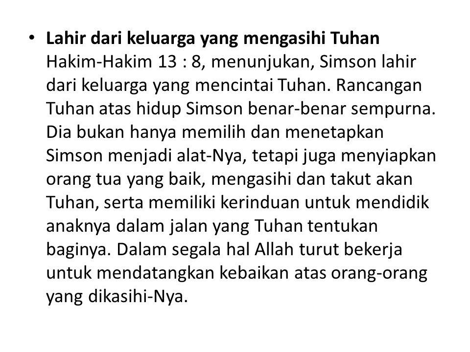 Lahir dari keluarga yang mengasihi Tuhan Hakim-Hakim 13 : 8, menunjukan, Simson lahir dari keluarga yang mencintai Tuhan.