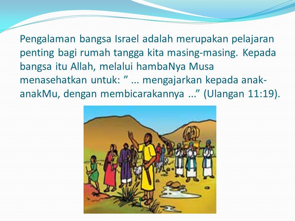 Pengalaman bangsa Israel adalah merupakan pelajaran penting bagi rumah tangga kita masing-masing.