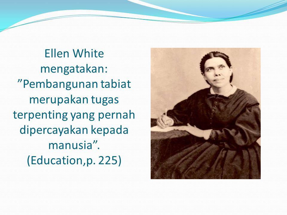 Ellen White mengatakan: Pembangunan tabiat merupakan tugas terpenting yang pernah dipercayakan kepada manusia .