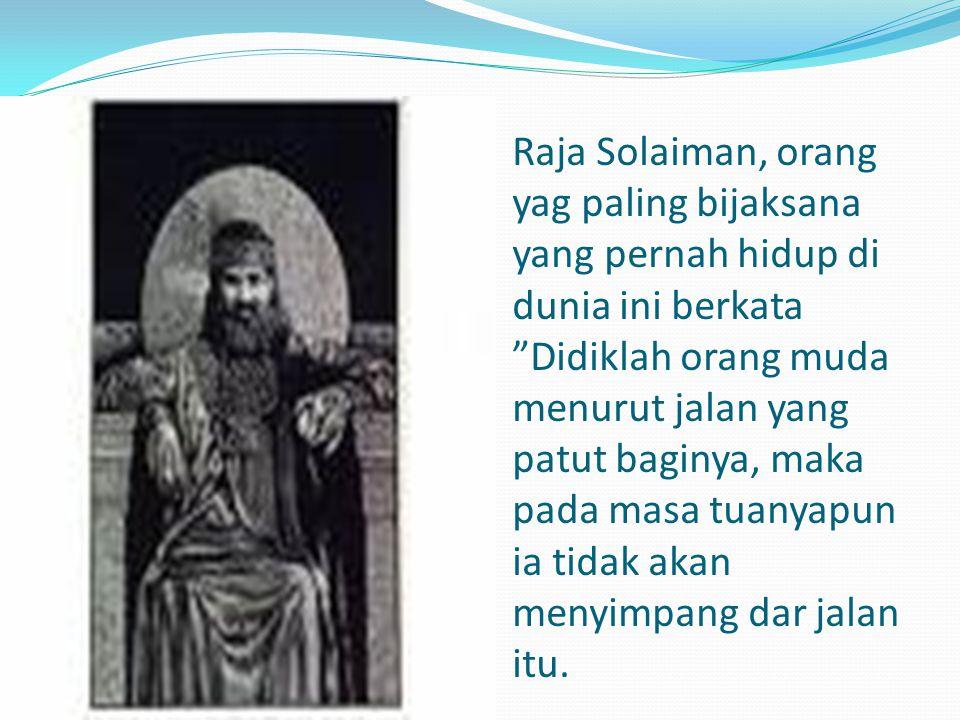 Raja Solaiman, orang yag paling bijaksana yang pernah hidup di dunia ini berkata Didiklah orang muda menurut jalan yang patut baginya, maka pada masa tuanyapun ia tidak akan menyimpang dar jalan itu.