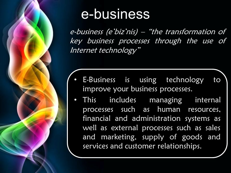 e-business e-business (e'biz'nis) – the transformation of key business processes through the use of Internet technology