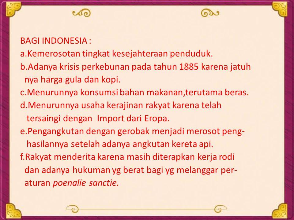 BAGI INDONESIA : a.Kemerosotan tingkat kesejahteraan penduduk. b.Adanya krisis perkebunan pada tahun 1885 karena jatuh.