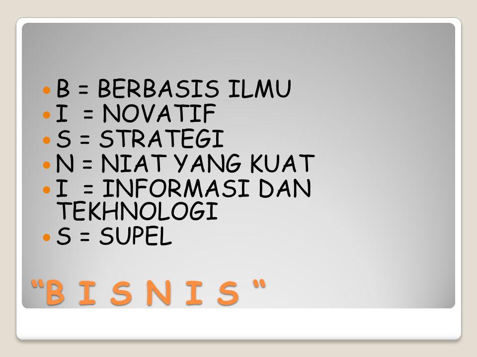 B I S N I S B = BERBASIS ILMU I = NOVATIF S = STRATEGI