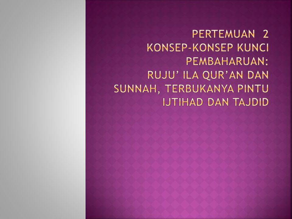 Pertemuan 2 Konsep-Konsep Kunci Pembaharuan: Ruju' Ila Qur'an dan Sunnah, Terbukanya Pintu Ijtihad dan Tajdid