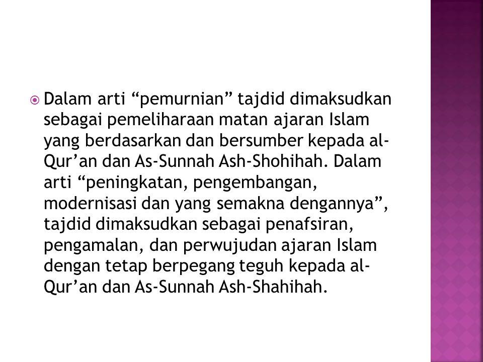 Dalam arti pemurnian tajdid dimaksudkan sebagai pemeliharaan matan ajaran Islam yang berdasarkan dan bersumber kepada al- Qur'an dan As-Sunnah Ash-Shohihah.