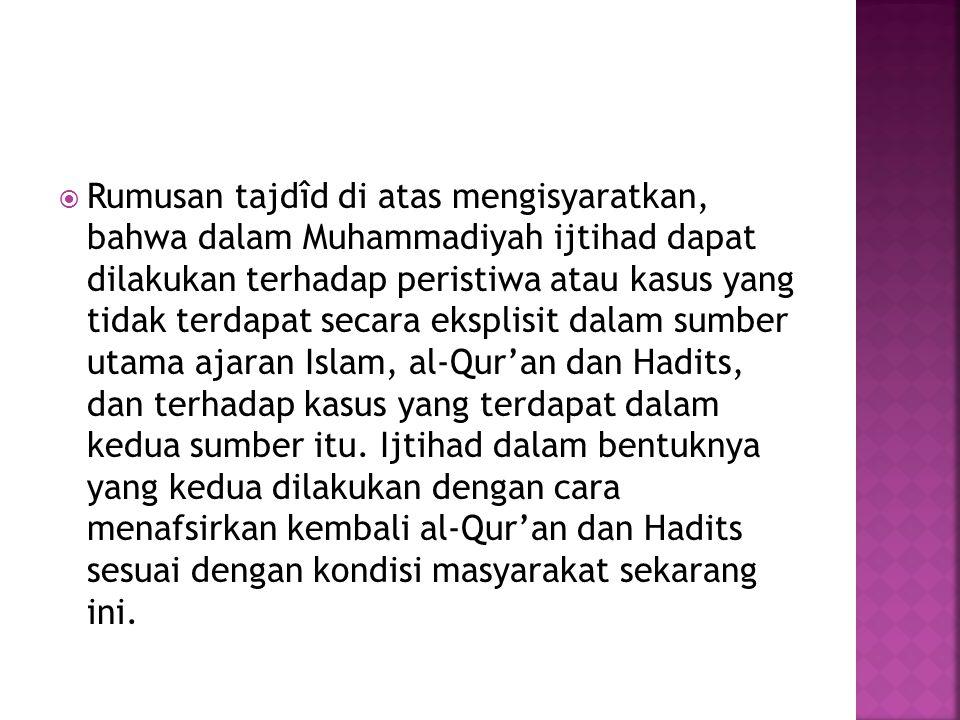 Rumusan tajdîd di atas mengisyaratkan, bahwa dalam Muhammadiyah ijtihad dapat dilakukan terhadap peristiwa atau kasus yang tidak terdapat secara eksplisit dalam sumber utama ajaran Islam, al-Qur'an dan Hadits, dan terhadap kasus yang terdapat dalam kedua sumber itu.