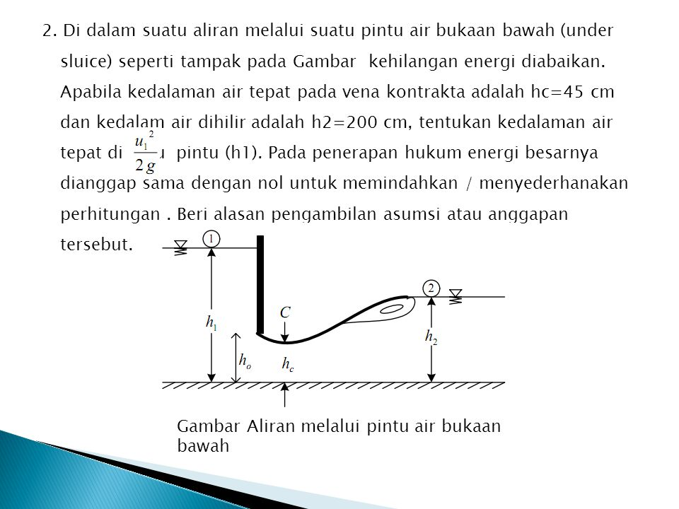 2. Di dalam suatu aliran melalui suatu pintu air bukaan bawah (under sluice) seperti tampak pada Gambar kehilangan energi diabaikan. Apabila kedalaman air tepat pada vena kontrakta adalah hc=45 cm dan kedalam air dihilir adalah h2=200 cm, tentukan kedalaman air tepat di hulu pintu (h1). Pada penerapan hukum energi besarnya dianggap sama dengan nol untuk memindahkan / menyederhanakan perhitungan . Beri alasan pengambilan asumsi atau anggapan tersebut.
