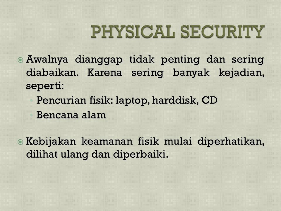 PHYSICAL SECURITY Awalnya dianggap tidak penting dan sering diabaikan. Karena sering banyak kejadian, seperti: