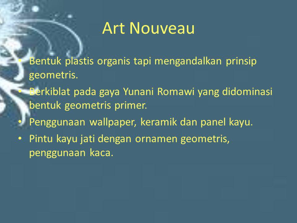 Art Nouveau Bentuk plastis organis tapi mengandalkan prinsip geometris. Berkiblat pada gaya Yunani Romawi yang didominasi bentuk geometris primer.