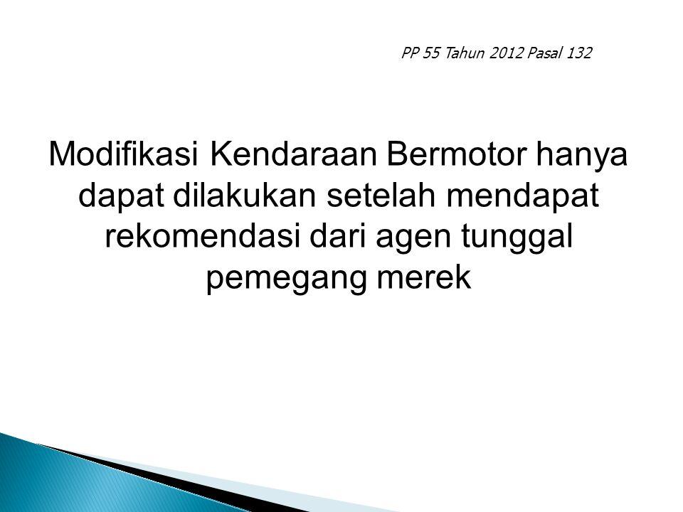 PP 55 Tahun 2012 Pasal 132 Modifikasi Kendaraan Bermotor hanya dapat dilakukan setelah mendapat rekomendasi dari agen tunggal pemegang merek.