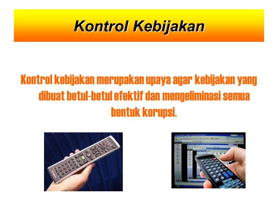 Kontrol Kebijakan Kontrol kebijakan merupakan upaya agar kebijakan yang dibuat betul-betul efektif dan mengeliminasi semua bentuk korupsi.