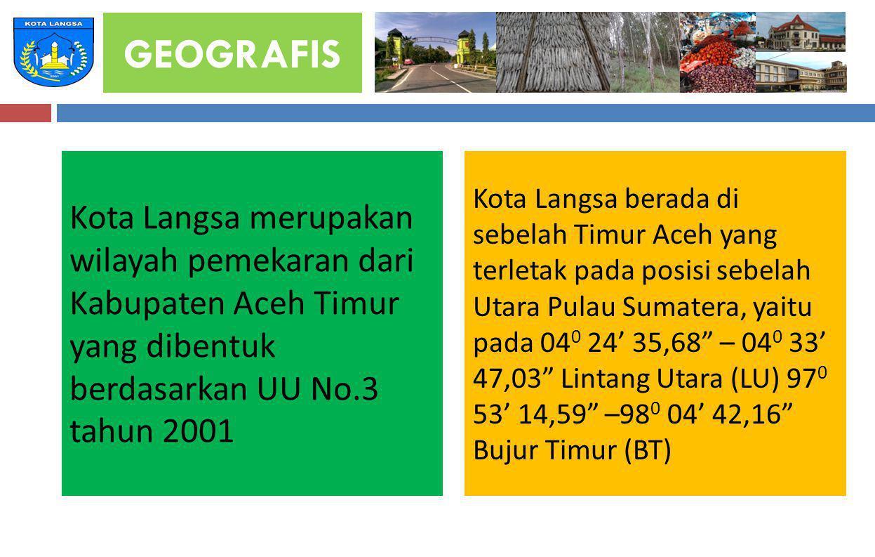 GEOGRAFIS Kota Langsa merupakan wilayah pemekaran dari Kabupaten Aceh Timur yang dibentuk berdasarkan UU No.3 tahun 2001.