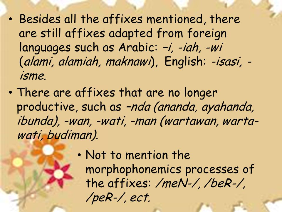 Besides all the affixes mentioned, there are still affixes adapted from foreign languages such as Arabic: –i, -iah, -wi (alami, alamiah, maknawi), English: -isasi, -isme.