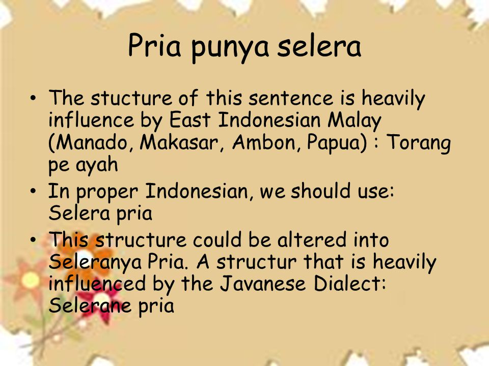 Pria punya selera The stucture of this sentence is heavily influence by East Indonesian Malay (Manado, Makasar, Ambon, Papua) : Torang pe ayah.