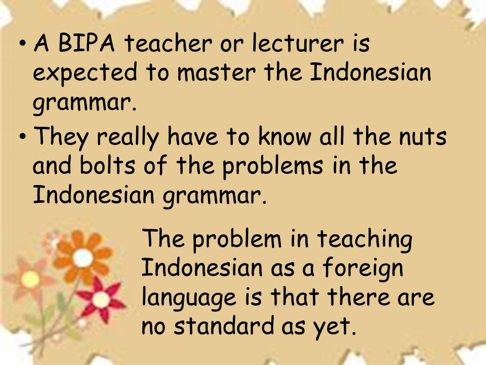A BIPA teacher or lecturer is expected to master the Indonesian grammar.