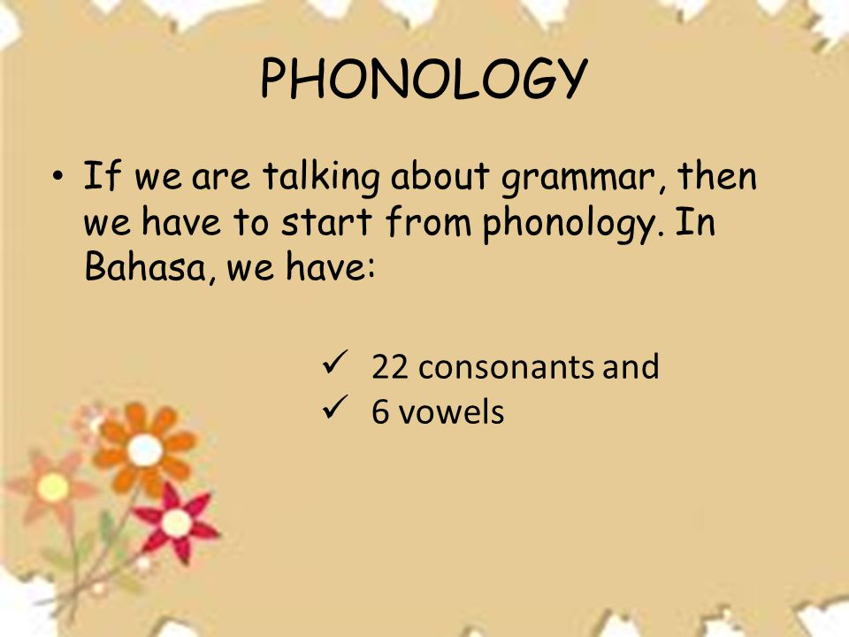 PHONOLOGY If we are talking about grammar, then we have to start from phonology. In Bahasa, we have: