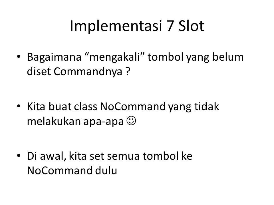 Implementasi 7 Slot Bagaimana mengakali tombol yang belum diset Commandnya Kita buat class NoCommand yang tidak melakukan apa-apa 