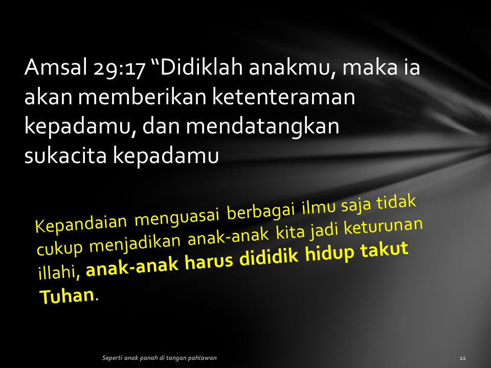 Amsal 29:17 Didiklah anakmu, maka ia akan memberikan ketenteraman kepadamu, dan mendatangkan sukacita kepadamu