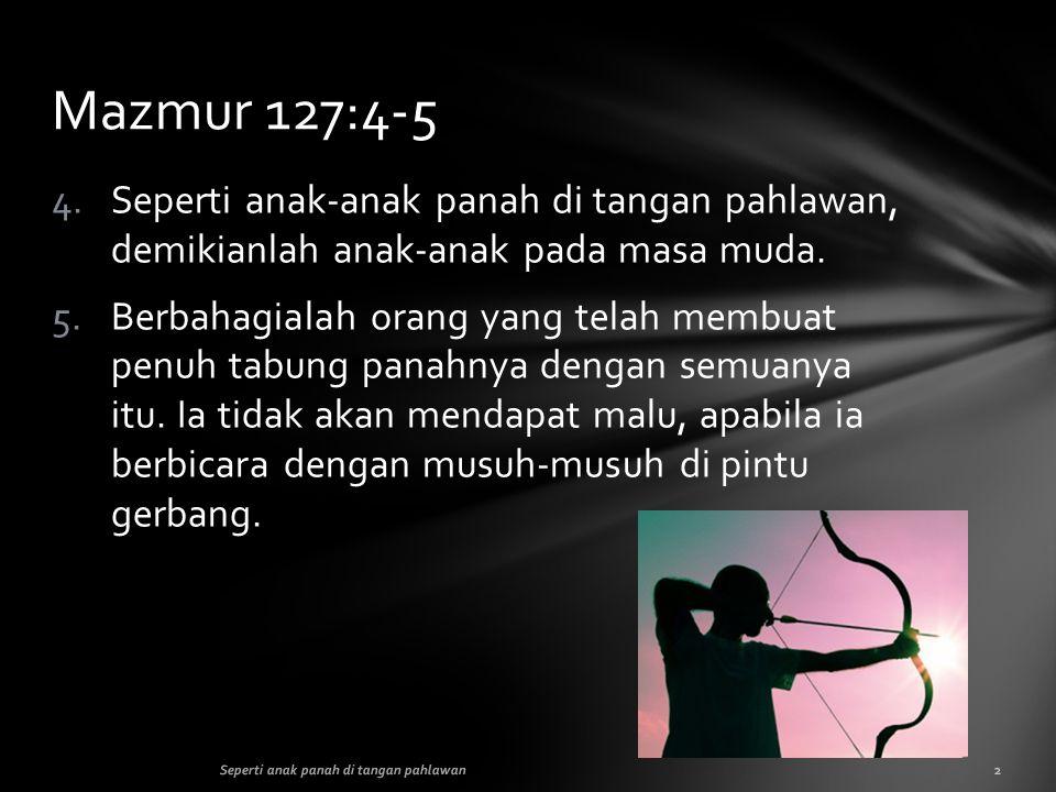 Mazmur 127:4-5 Seperti anak-anak panah di tangan pahlawan, demikianlah anak-anak pada masa muda.