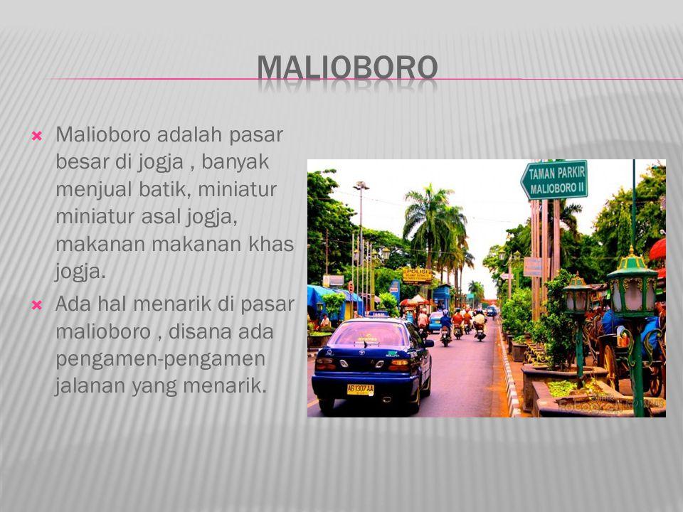 Malioboro Malioboro adalah pasar besar di jogja , banyak menjual batik, miniatur miniatur asal jogja, makanan makanan khas jogja.