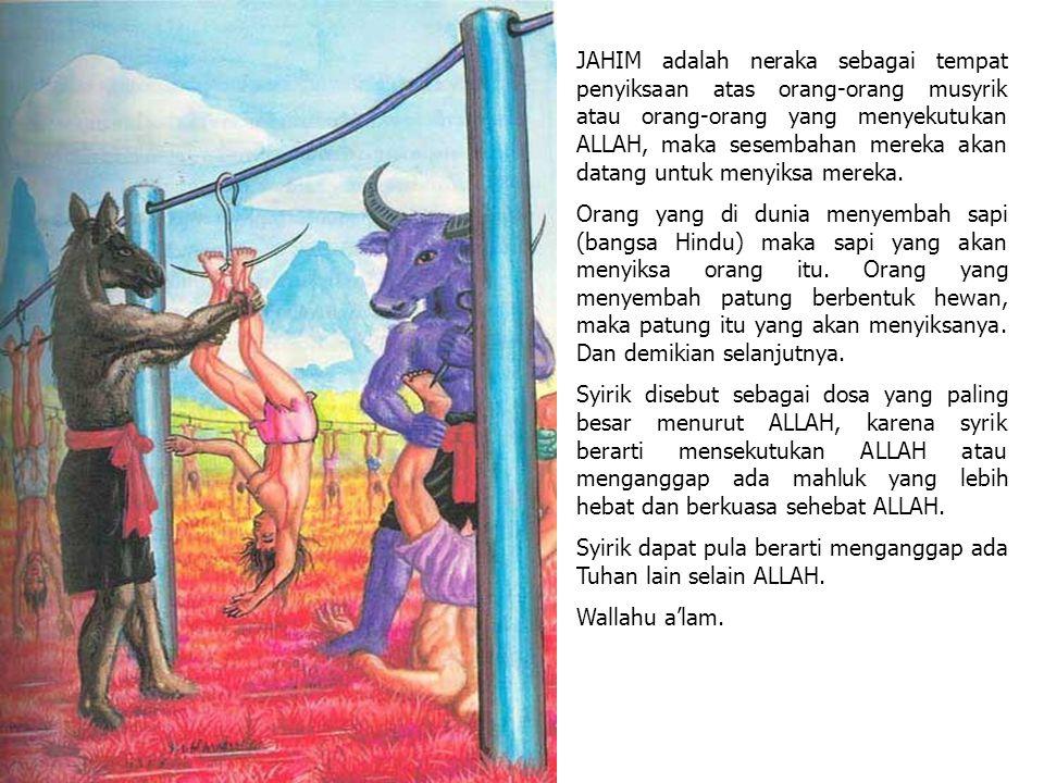 JAHIM adalah neraka sebagai tempat penyiksaan atas orang-orang musyrik atau orang-orang yang menyekutukan ALLAH, maka sesembahan mereka akan datang untuk menyiksa mereka.