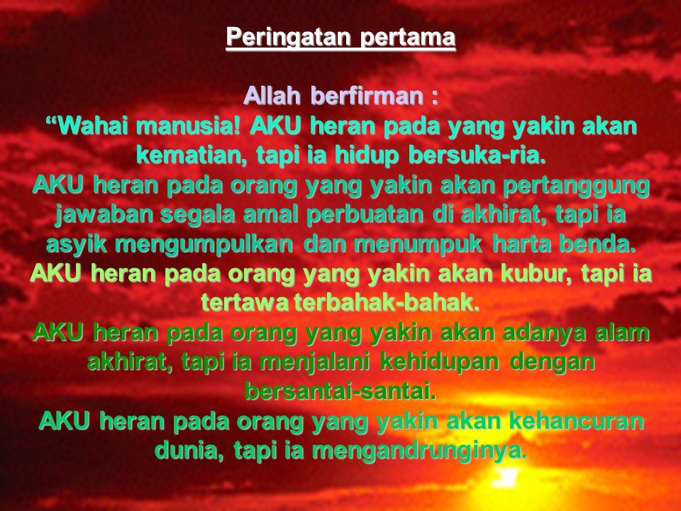 Peringatan pertama Allah berfirman : Wahai manusia! AKU heran pada yang yakin akan kematian, tapi ia hidup bersuka-ria.