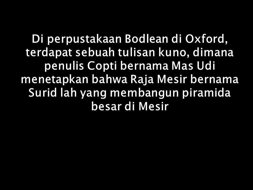 Di perpustakaan Bodlean di Oxford, terdapat sebuah tulisan kuno, dimana penulis Copti bernama Mas Udi menetapkan bahwa Raja Mesir bernama Surid lah yang membangun piramida besar di Mesir