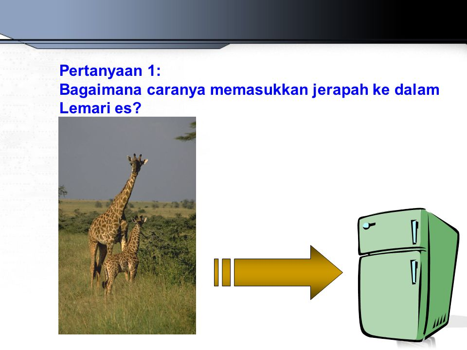 Pertanyaan 1: Bagaimana caranya memasukkan jerapah ke dalam Lemari es