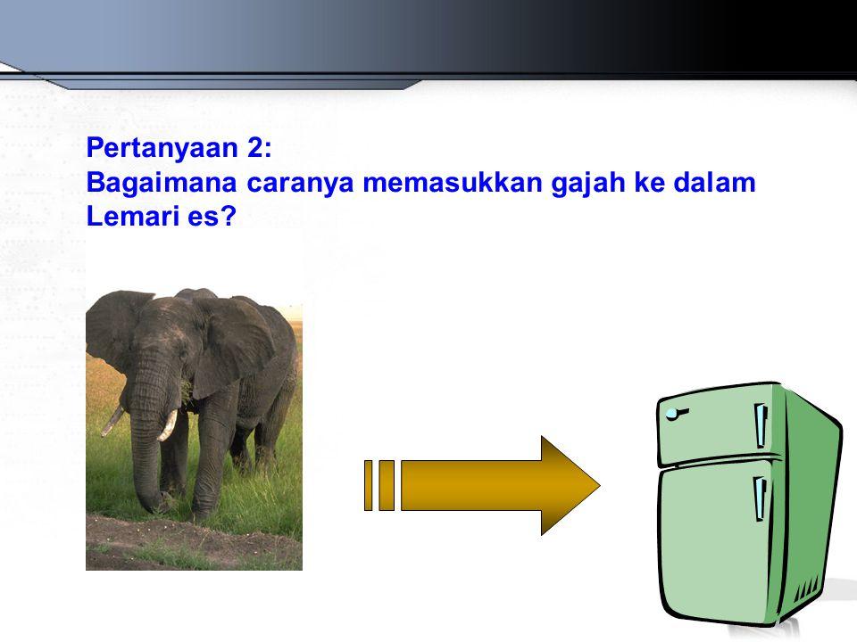 Pertanyaan 2: Bagaimana caranya memasukkan gajah ke dalam Lemari es