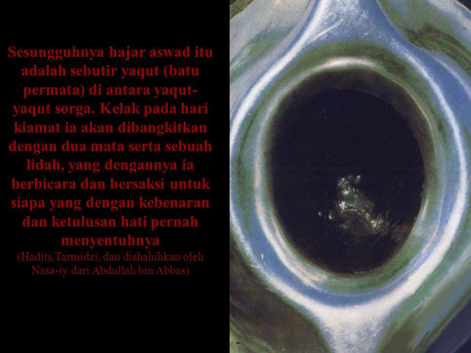 Sesungguhnya hajar aswad itu adalah sebutir yaqut (batu permata) di antara yaqut-yaqut sorga. Kelak pada hari kiamat ia akan dibangkitkan dengan dua mata serta sebuah lidah, yang dengannya ia berbicara dan bersaksi untuk siapa yang dengan kebenaran dan ketulusan hati pernah menyentuhnya