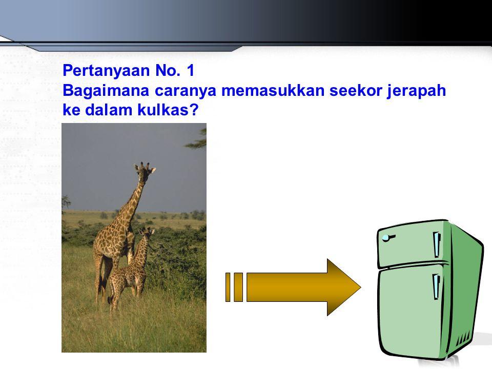 Pertanyaan No. 1 Bagaimana caranya memasukkan seekor jerapah ke dalam kulkas