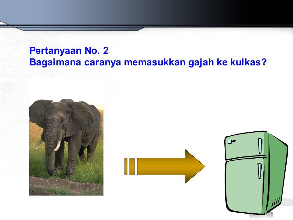 Pertanyaan No. 2 Bagaimana caranya memasukkan gajah ke kulkas