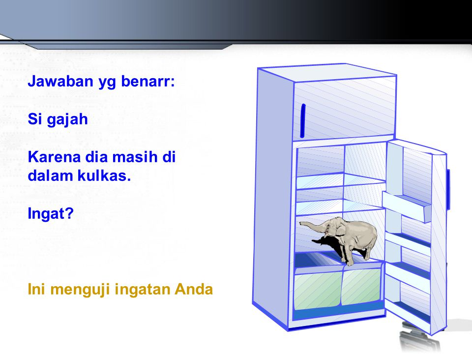 Jawaban yg benarr: Si gajah Karena dia masih di dalam kulkas. Ingat Ini menguji ingatan Anda