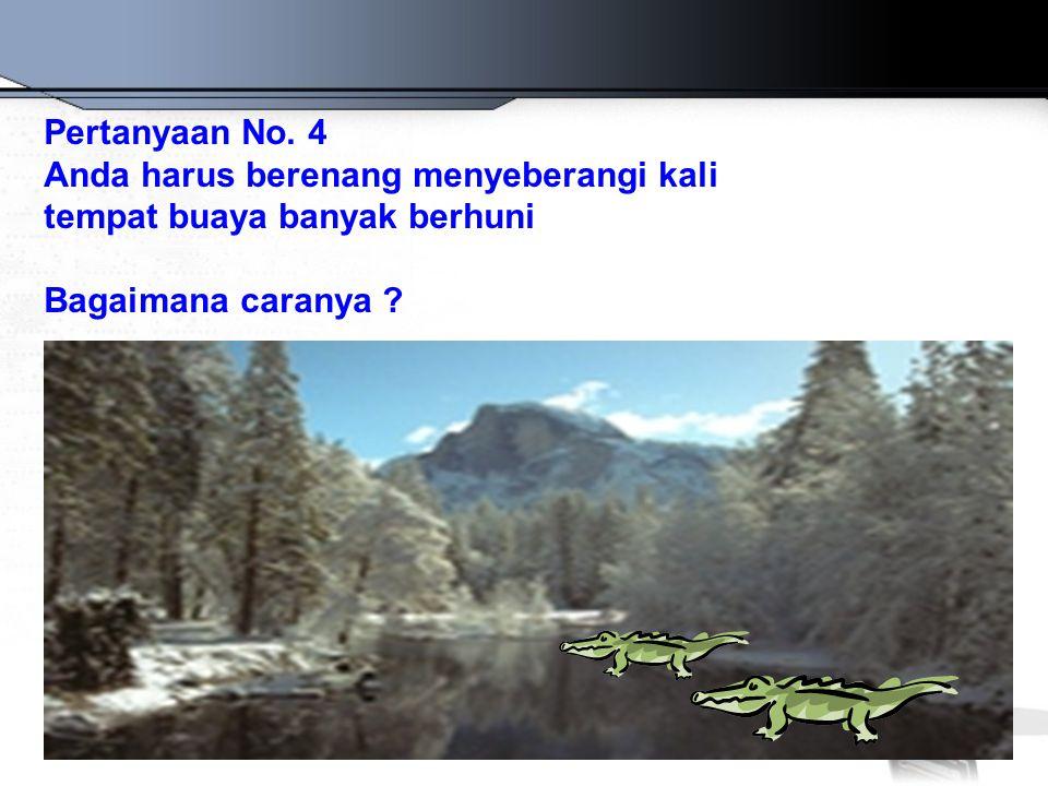 Pertanyaan No. 4 Anda harus berenang menyeberangi kali.
