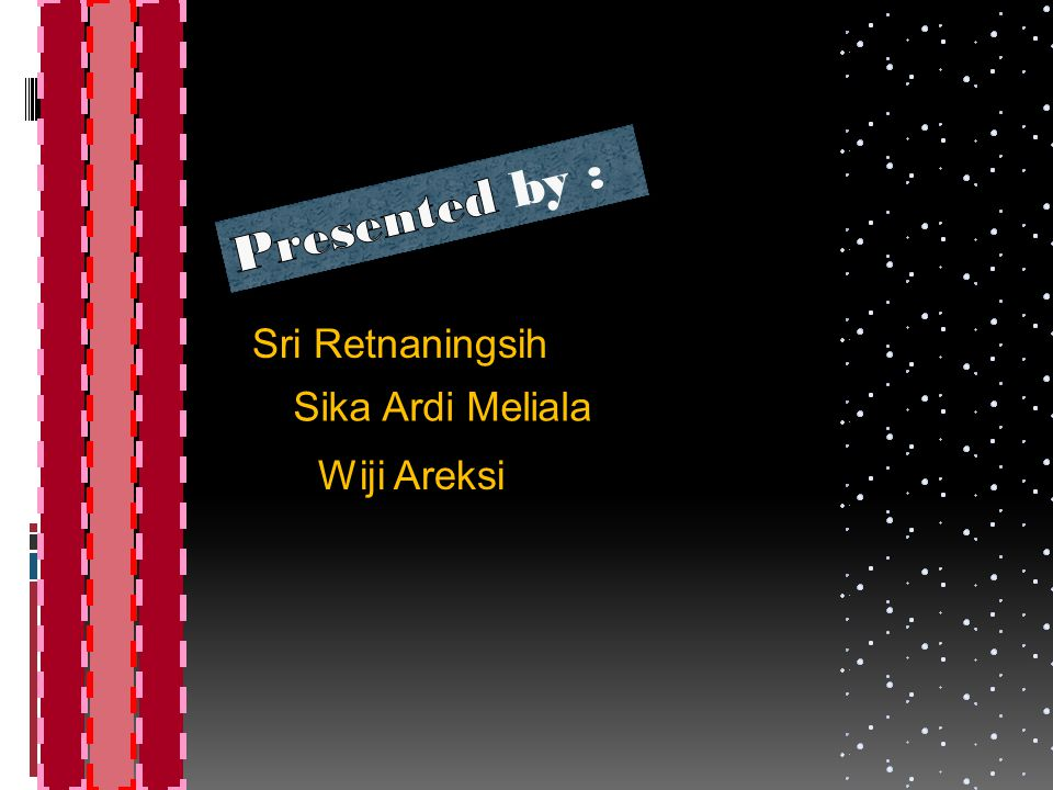 Presented by : Sri Retnaningsih Sika Ardi Meliala Wiji Areksi
